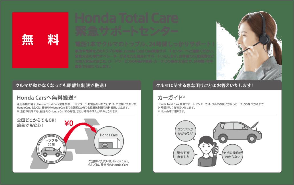 電話1本でクルマのトラブル、24時間しっかりサポート!事故や故障などのトラブル時は、Honda Total Care緊急サポートセンターへご連絡ください。緊急対応の専門オペレーターがあなたを親身にサポートいたします。お客様の任意保険などの加入状況に応じた、ロードサービスの手配や車両・カーナビの操作方法まで、24時間・年中無休で対応いたします。Honda Carsへ無料搬送※走行不能の場合、Honda Total Care緊急サポートセンターへお電話をいただければ、ご登録いただいたHonda Cars、もしくは、最寄りのHonda Carsまで全国どこからでも距離無制限で無料搬送いたします。※走行不能時のみ。搬送先のHonda Carsでの修理、または車両の購入が条件となります。全国どこからでもOK!旅先でも安心!カーガイド※Honda Total Care緊急サポートセンターでは、クルマの使い方からカーナビの操作方法まで24時間詳しくお答えいたします。※Honda車に限ります
