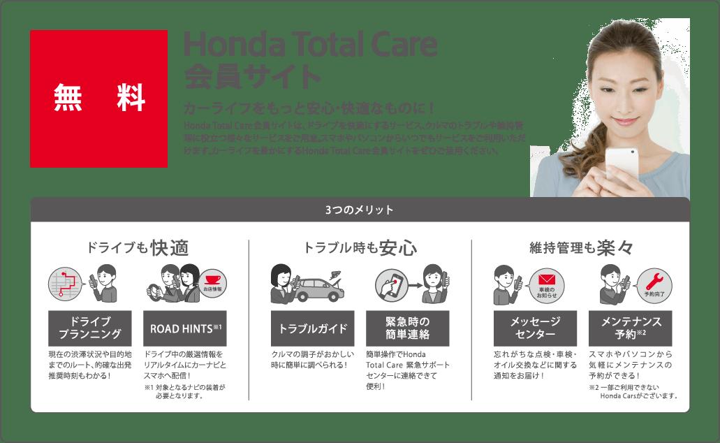 会員サイトHonda Total Care会員サイトは、ドライブを快適にするサービス、クルマのトラブルや維持管理に役立つ様々なサービスをご用意。スマホやパソコンからいつでもサービスをご利用いただけます。カーライフを豊かにするHonda Total Care会員サイトをぜひご活用ください。カーライフをもっと安心・快適なものに!3つのメリットドライブも快適ドライブプランニング現在の渋滞状況や目的地までのルート、的確な出発推奨時刻もわかる!ROAD HINTS※1ドライブ中の厳選情報をリアルタイムにカーナビとスマホへ配信!※1 対象となるナビの装着が必要となります。トラブル時も安心トラブルガイドクルマの調子がおかしい時に簡単に調べられる!緊急時の簡単連絡簡単操作でHonda Total Care 緊急サポート センターに連絡できて便利!維持管理も楽々メッセージセンター忘れがちな点検・車検・オイル交換などに関する通知をお届け!メンテナンス予約※2スマホやパソコンから気軽にメンテナンスの予約ができる!※2 一部ご利用できないHonda Carsがございます
